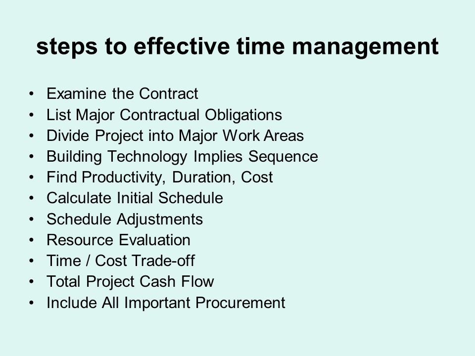 steps to effective time management Examine the Contract List Major Contractual Obligations Divide Project into Major Work Areas Building Technology Implies Sequence Find Productivity, Duration, Cost Calculate Initial Schedule Schedule Adjustments Resource Evaluation Time / Cost Trade-off Total Project Cash Flow Include All Important Procurement