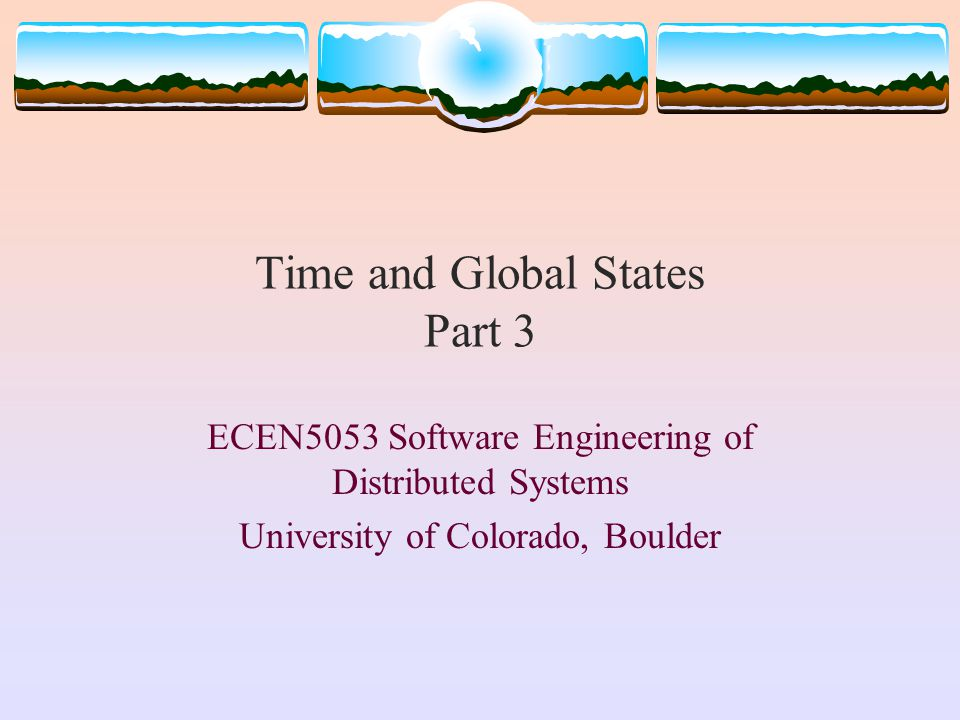 Time and Global States Part 3 ECEN5053 Software Engineering of Distributed Systems University of Colorado, Boulder