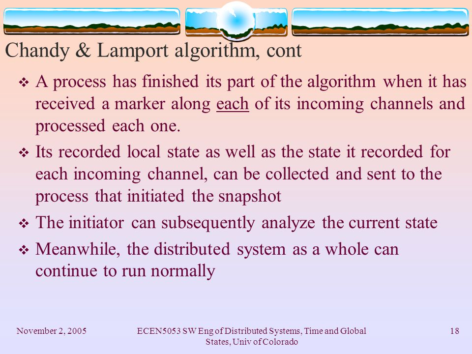 November 2, 2005ECEN5053 SW Eng of Distributed Systems, Time and Global States, Univ of Colorado 18 Chandy & Lamport algorithm, cont  A process has finished its part of the algorithm when it has received a marker along each of its incoming channels and processed each one.
