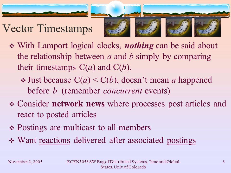 November 2, 2005ECEN5053 SW Eng of Distributed Systems, Time and Global States, Univ of Colorado 3 Vector Timestamps  With Lamport logical clocks, nothing can be said about the relationship between a and b simply by comparing their timestamps C(a) and C(b).
