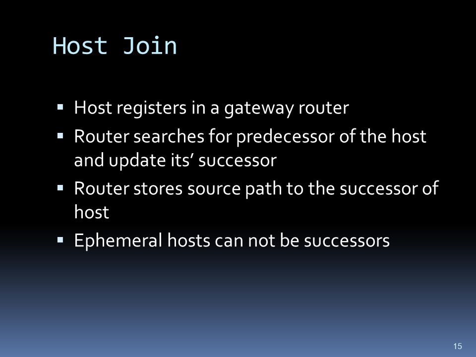 15 Host Join  Host registers in a gateway router  Router searches for predecessor of the host and update its' successor  Router stores source path to the successor of host  Ephemeral hosts can not be successors
