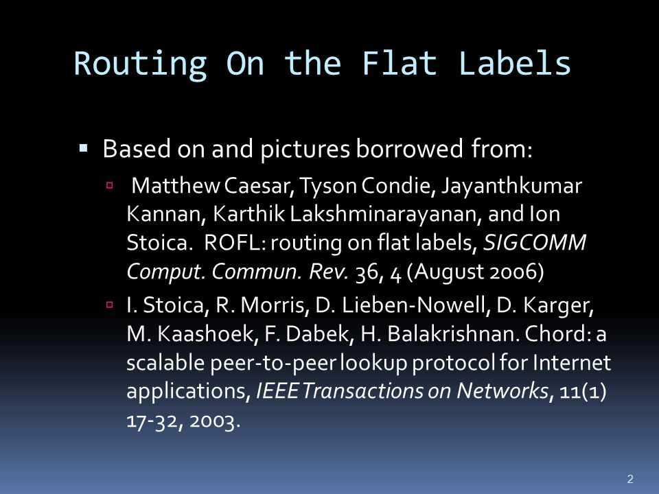 3 Flat Labels  Identification/location split:  Mobility, Multihoming  In this architecture – no location at all (routing on names)  No network semantics in the identities – any identities may be used => Flat Labels