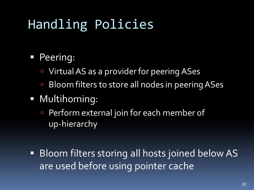 20 Handling Policies  Peering:  Virtual AS as a provider for peering ASes  Bloom filters to store all nodes in peering ASes  Multihoming:  Perform external join for each member of up-hierarchy  Bloom filters storing all hosts joined below AS are used before using pointer cache