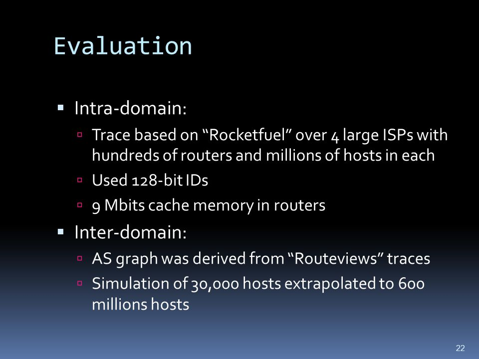22 Evaluation  Intra-domain:  Trace based on Rocketfuel over 4 large ISPs with hundreds of routers and millions of hosts in each  Used 128-bit IDs  9 Mbits cache memory in routers  Inter-domain:  AS graph was derived from Routeviews traces  Simulation of 30,000 hosts extrapolated to 600 millions hosts