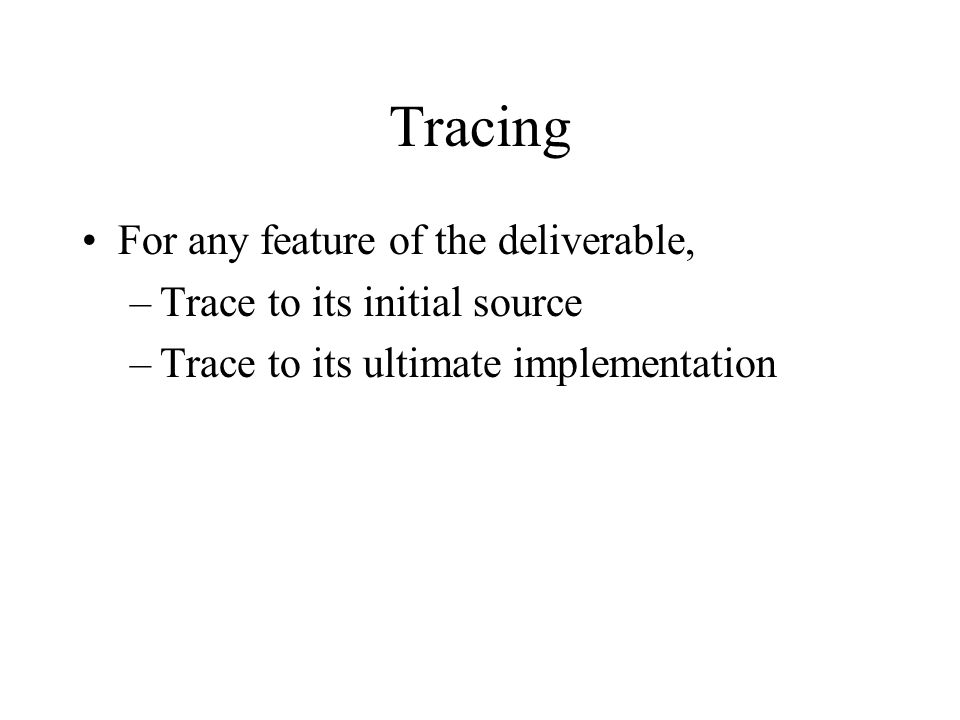 Tracing For any feature of the deliverable, –Trace to its initial source –Trace to its ultimate implementation