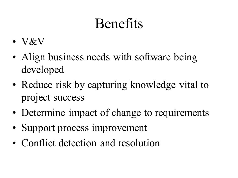 Benefits V&V Align business needs with software being developed Reduce risk by capturing knowledge vital to project success Determine impact of change to requirements Support process improvement Conflict detection and resolution