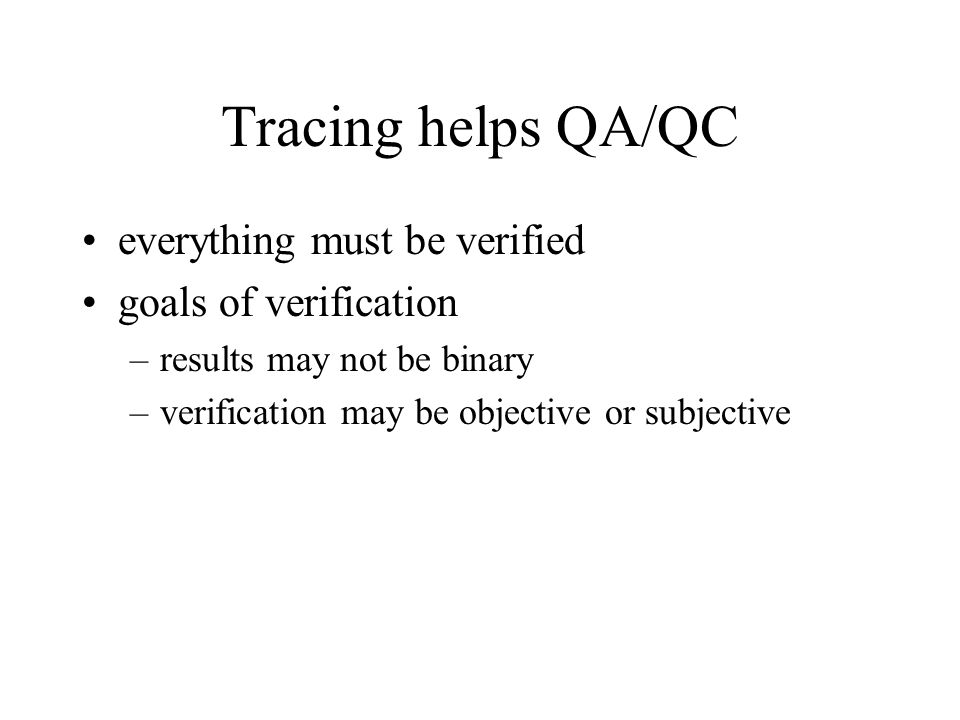 Tracing helps QA/QC everything must be verified goals of verification –results may not be binary –verification may be objective or subjective