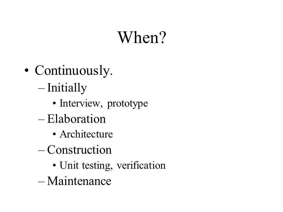 When? Continuously. –Initially Interview, prototype –Elaboration Architecture –Construction Unit testing, verification –Maintenance