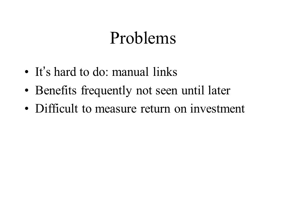 Problems It's hard to do: manual links Benefits frequently not seen until later Difficult to measure return on investment