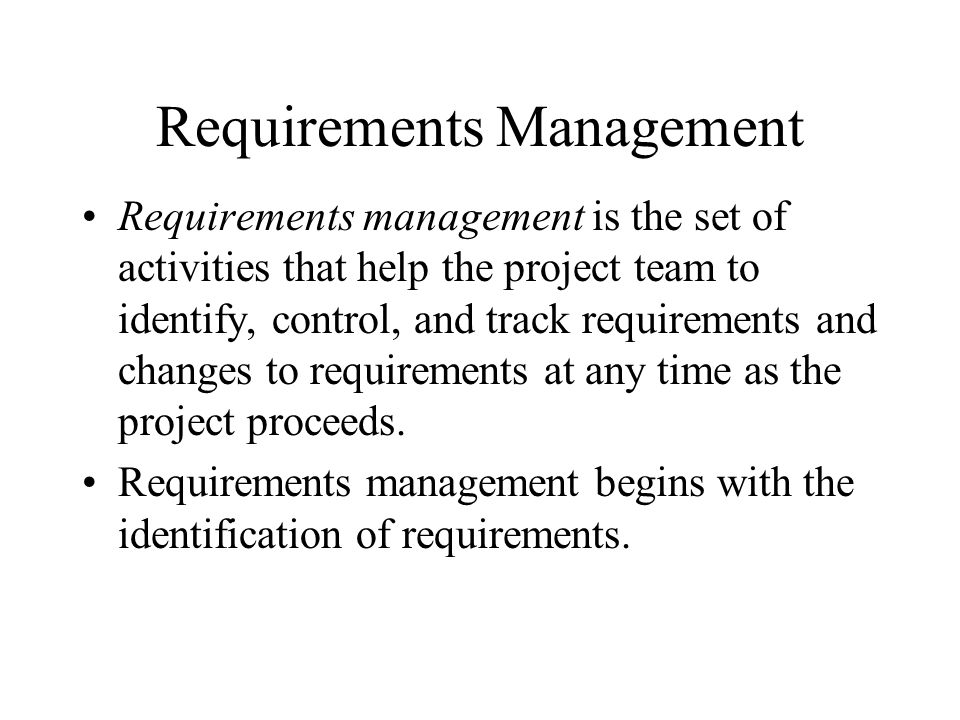 Requirements Management Requirements management is the set of activities that help the project team to identify, control, and track requirements and changes to requirements at any time as the project proceeds.