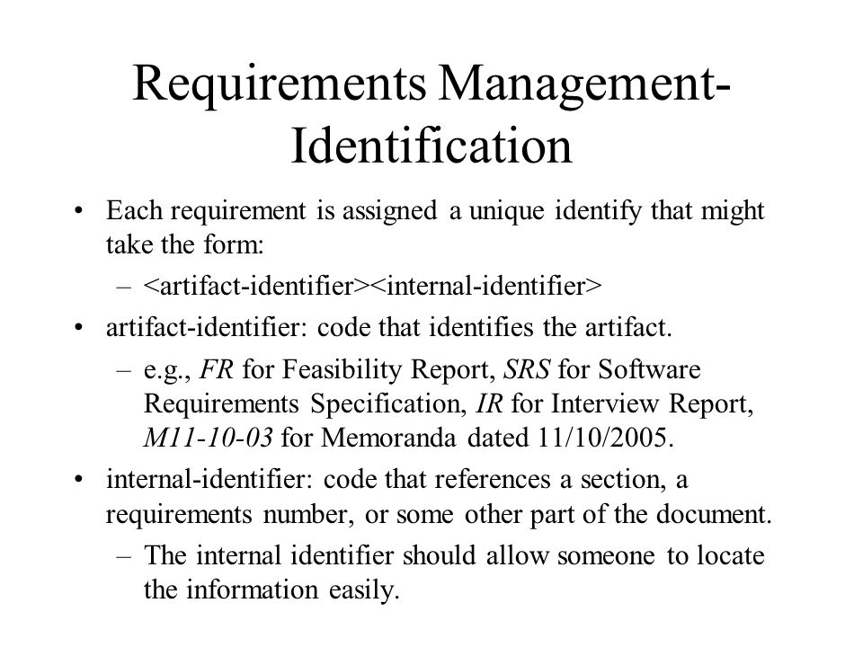 Requirements Management- Identification Each requirement is assigned a unique identify that might take the form: – artifact-identifier: code that iden