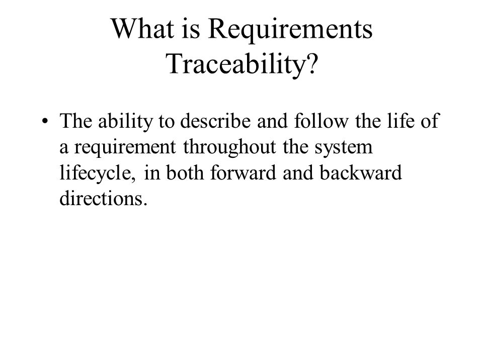 What is Requirements Traceability? The ability to describe and follow the life of a requirement throughout the system lifecycle, in both forward and b
