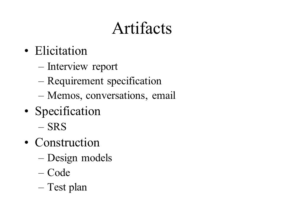 Artifacts Elicitation –Interview report –Requirement specification –Memos, conversations, email Specification –SRS Construction –Design models –Code –