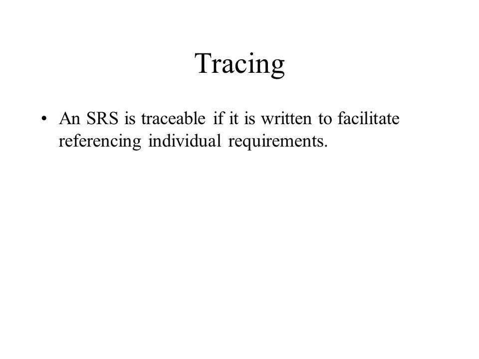 Tracing An SRS is traceable if it is written to facilitate referencing individual requirements.