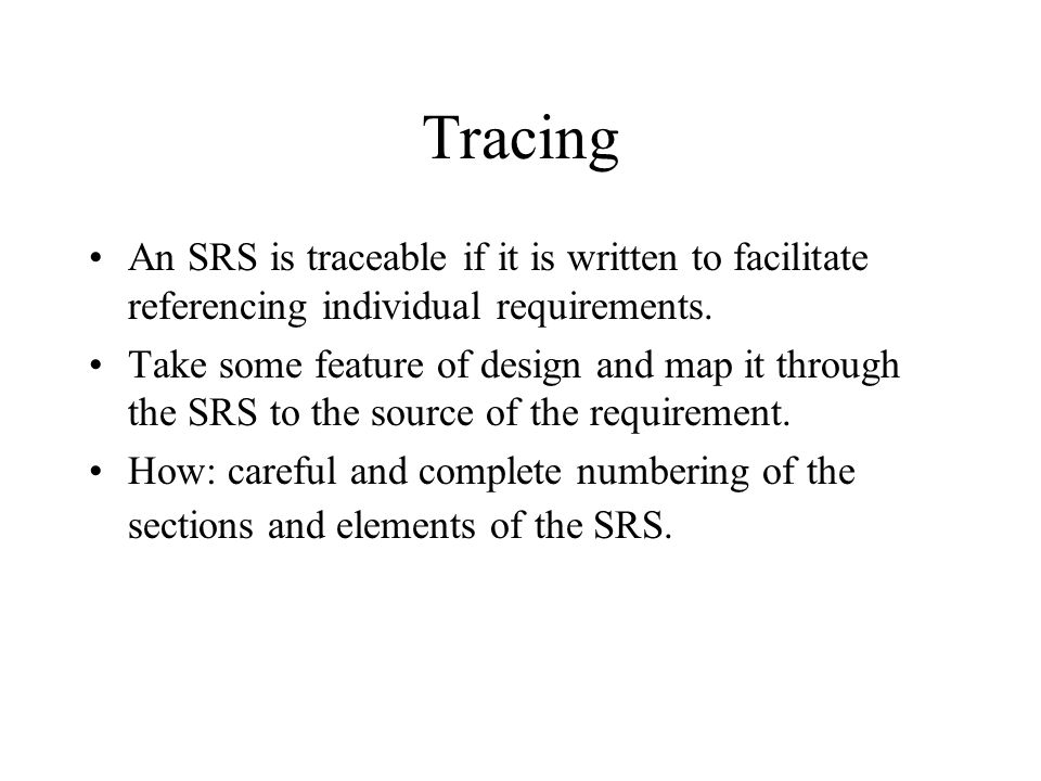 Tracing An SRS is traceable if it is written to facilitate referencing individual requirements. Take some feature of design and map it through the SRS