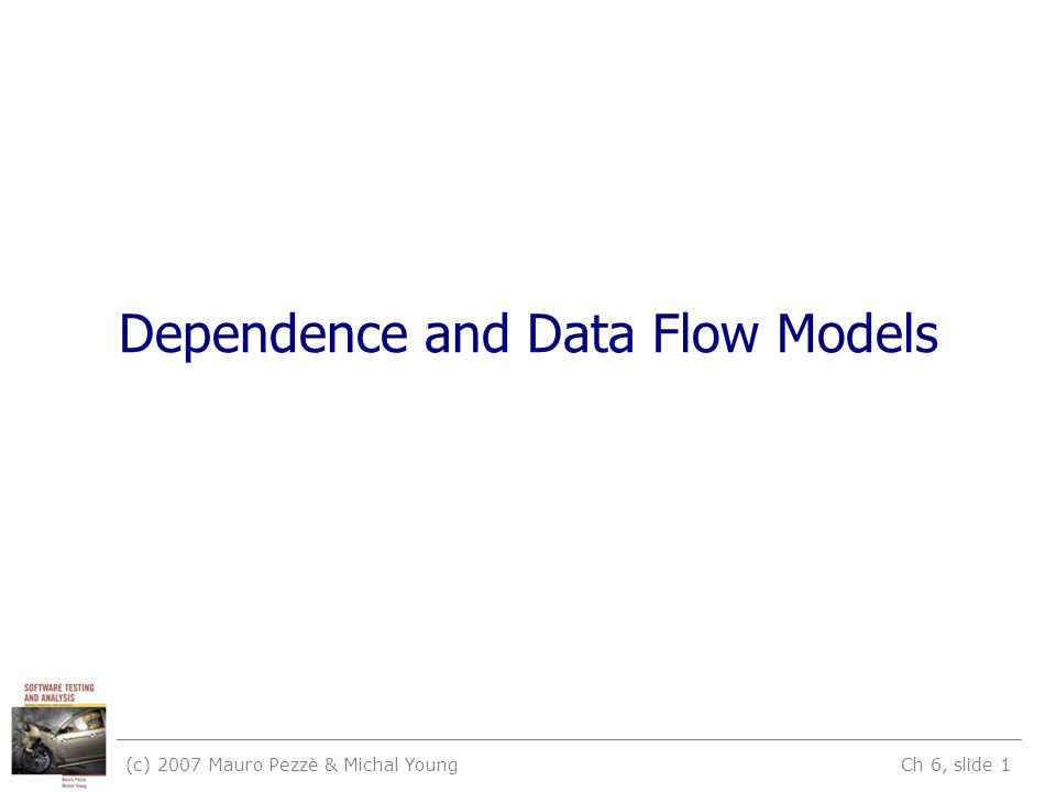 (c) 2007 Mauro Pezzè & Michal Young Ch 6, slide 1 Dependence and Data Flow Models