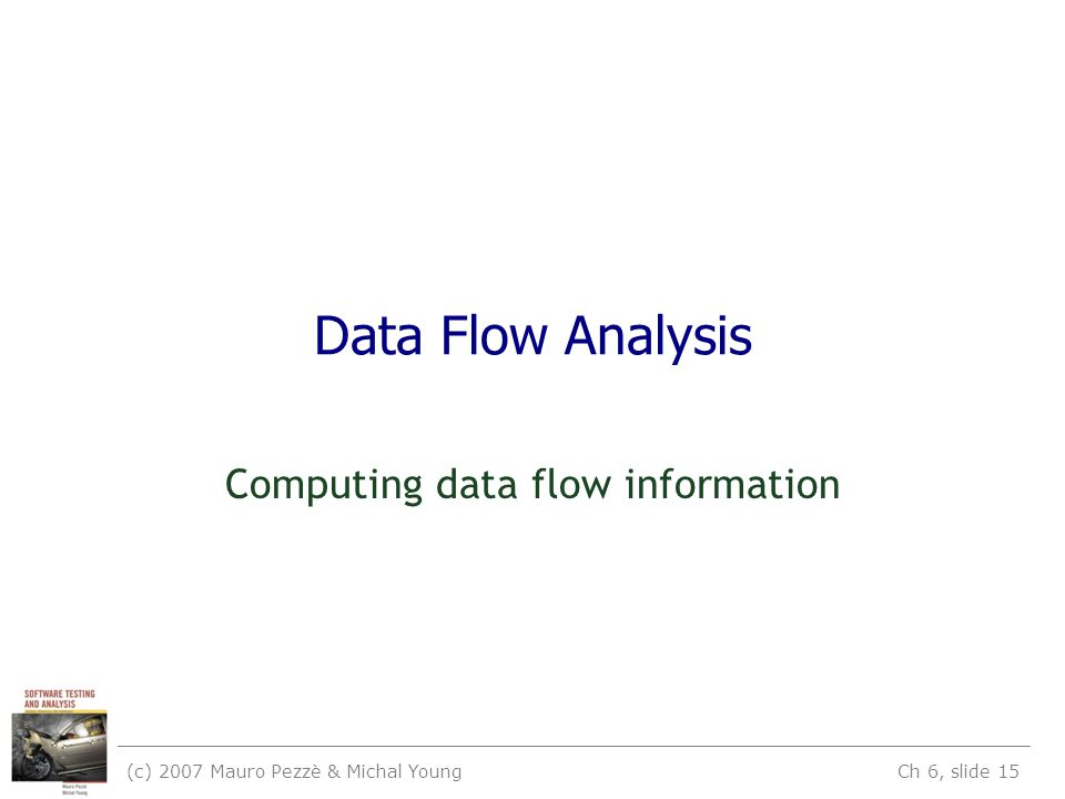(c) 2007 Mauro Pezzè & Michal Young Ch 6, slide 15 Data Flow Analysis Computing data flow information