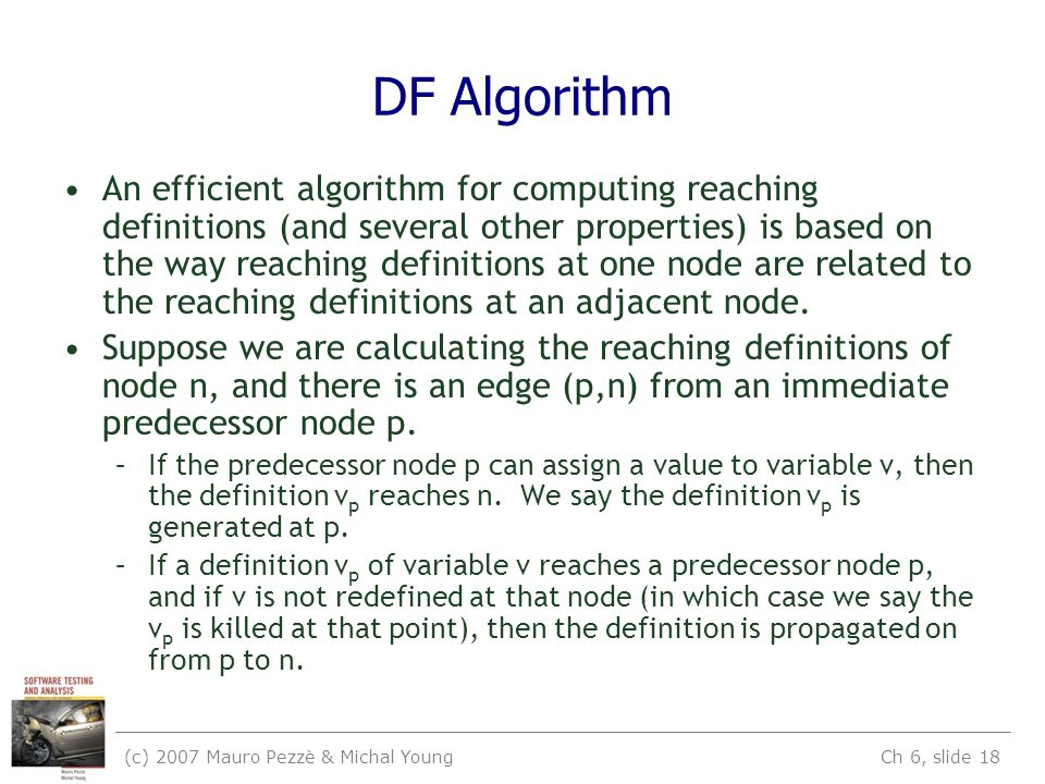 (c) 2007 Mauro Pezzè & Michal Young Ch 6, slide 18 DF Algorithm An efficient algorithm for computing reaching definitions (and several other properties) is based on the way reaching definitions at one node are related to the reaching definitions at an adjacent node.