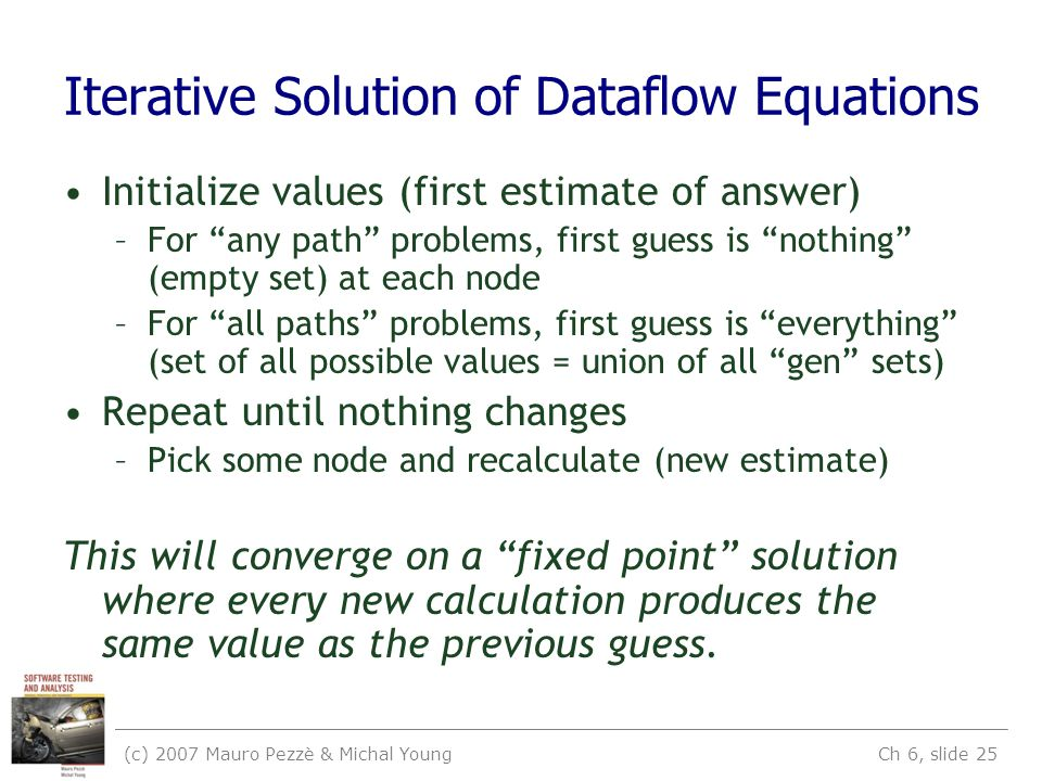 (c) 2007 Mauro Pezzè & Michal Young Ch 6, slide 25 Iterative Solution of Dataflow Equations Initialize values (first estimate of answer) –For any path problems, first guess is nothing (empty set) at each node –For all paths problems, first guess is everything (set of all possible values = union of all gen sets) Repeat until nothing changes –Pick some node and recalculate (new estimate) This will converge on a fixed point solution where every new calculation produces the same value as the previous guess.