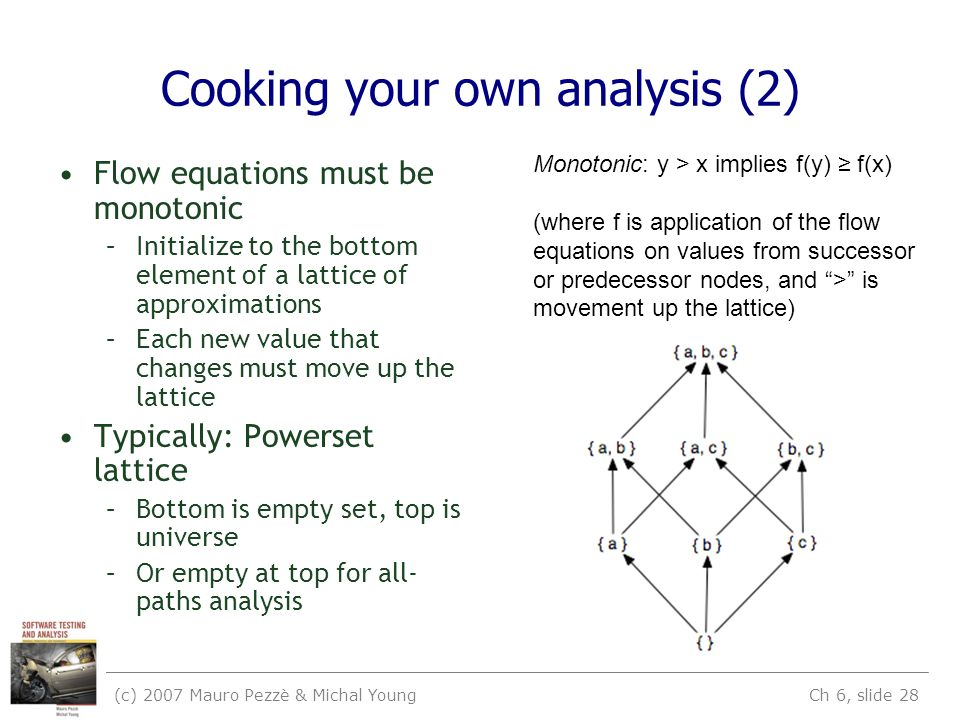 (c) 2007 Mauro Pezzè & Michal Young Ch 6, slide 28 Cooking your own analysis (2) Flow equations must be monotonic –Initialize to the bottom element of a lattice of approximations –Each new value that changes must move up the lattice Typically: Powerset lattice –Bottom is empty set, top is universe –Or empty at top for all- paths analysis Monotonic: y > x implies f(y) ≥ f(x) (where f is application of the flow equations on values from successor or predecessor nodes, and > is movement up the lattice)