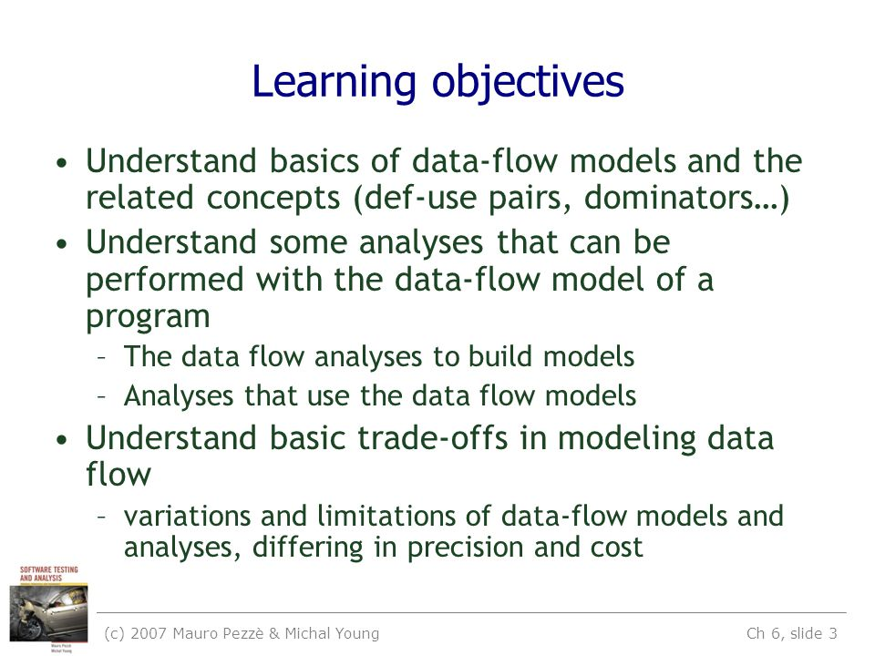 (c) 2007 Mauro Pezzè & Michal Young Ch 6, slide 3 Learning objectives Understand basics of data-flow models and the related concepts (def-use pairs, dominators…) Understand some analyses that can be performed with the data-flow model of a program –The data flow analyses to build models –Analyses that use the data flow models Understand basic trade-offs in modeling data flow –variations and limitations of data-flow models and analyses, differing in precision and cost