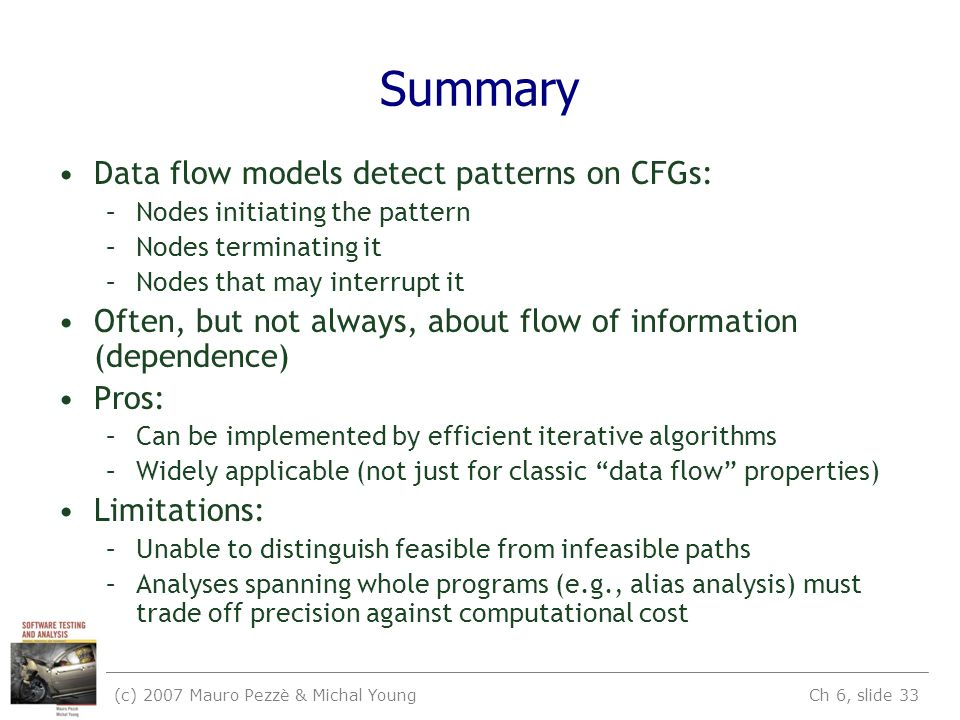 (c) 2007 Mauro Pezzè & Michal Young Ch 6, slide 33 Summary Data flow models detect patterns on CFGs: –Nodes initiating the pattern –Nodes terminating it –Nodes that may interrupt it Often, but not always, about flow of information (dependence) Pros: –Can be implemented by efficient iterative algorithms –Widely applicable (not just for classic data flow properties) Limitations: –Unable to distinguish feasible from infeasible paths –Analyses spanning whole programs (e.g., alias analysis) must trade off precision against computational cost