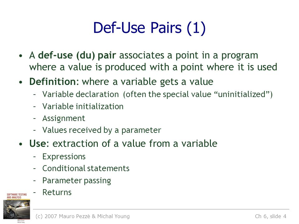 (c) 2007 Mauro Pezzè & Michal Young Ch 6, slide 4 Def-Use Pairs (1) A def-use (du) pair associates a point in a program where a value is produced with a point where it is used Definition: where a variable gets a value –Variable declaration (often the special value uninitialized ) –Variable initialization –Assignment –Values received by a parameter Use: extraction of a value from a variable –Expressions –Conditional statements –Parameter passing –Returns