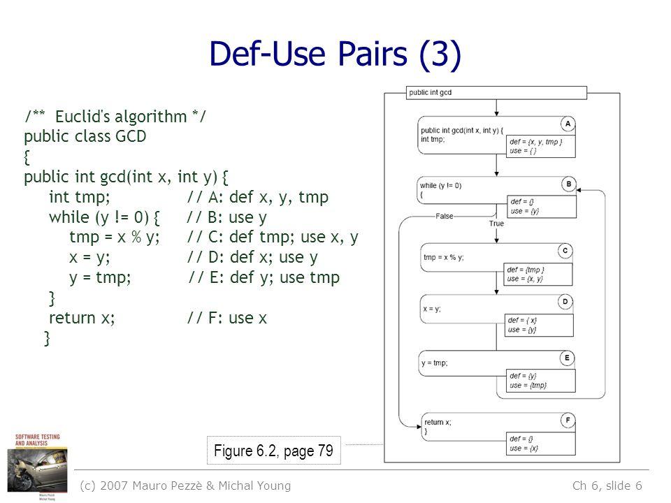 (c) 2007 Mauro Pezzè & Michal Young Ch 6, slide 6 Def-Use Pairs (3) /** Euclid s algorithm */ public class GCD { public int gcd(int x, int y) { int tmp; // A: def x, y, tmp while (y != 0) { // B: use y tmp = x % y; // C: def tmp; use x, y x = y; // D: def x; use y y = tmp; // E: def y; use tmp } return x; // F: use x } Figure 6.2, page 79