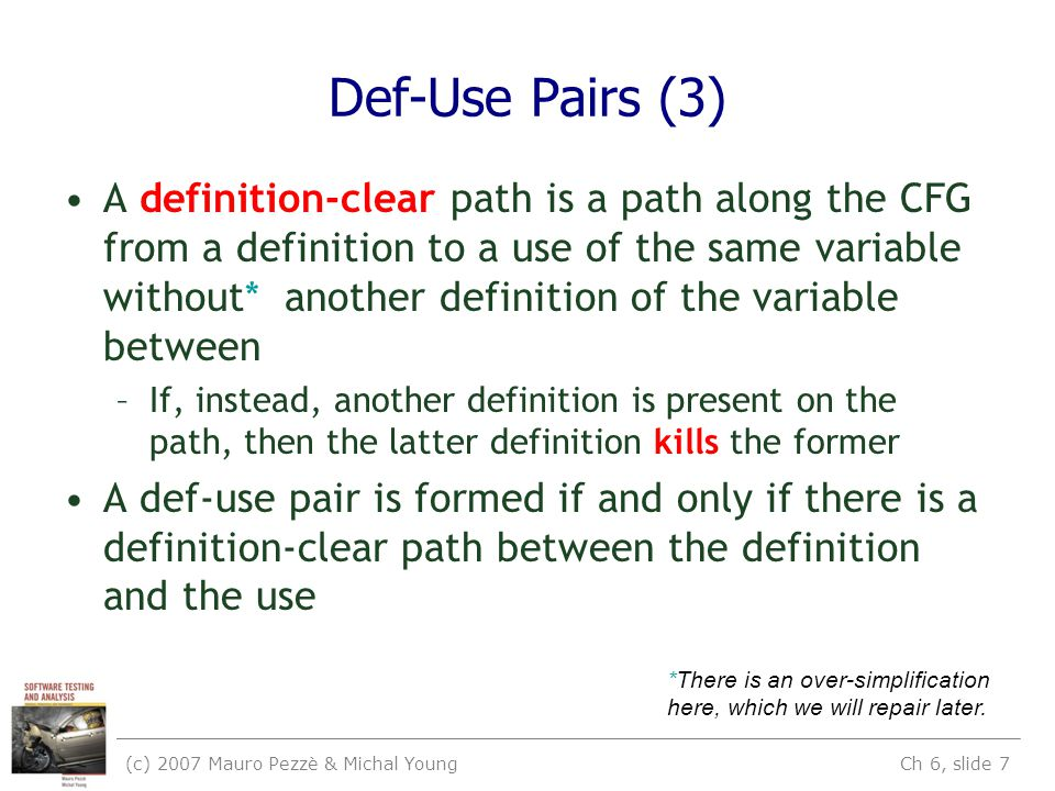 (c) 2007 Mauro Pezzè & Michal Young Ch 6, slide 7 Def-Use Pairs (3) A definition-clear path is a path along the CFG from a definition to a use of the same variable without* another definition of the variable between –If, instead, another definition is present on the path, then the latter definition kills the former A def-use pair is formed if and only if there is a definition-clear path between the definition and the use *There is an over-simplification here, which we will repair later.