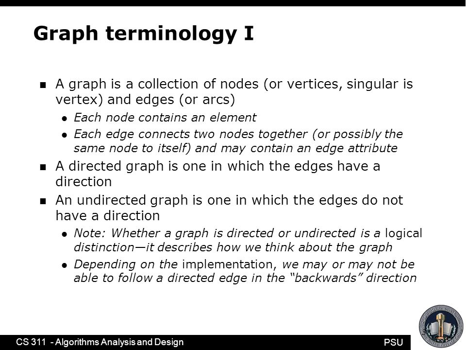PSU CS 311 - Algorithms Analysis and Design 4 Graph terminology II n The size of a graph is the number of nodes in it n The empty graph has size zero (no nodes) n If two nodes are connected by an edge, they are neighbors (and the nodes are adjacent to each other) n The degree of a node is the number of edges it has n For directed graphs, l If a directed edge goes from node S to node D, we call S the source and D the destination of the edge –The edge is an out-edge of S and an in-edge of D –S is a predecessor of D, and D is a successor of S l The in-degree of a node is the number of in-edges it has l The out-degree of a node is the number of out-edges it has