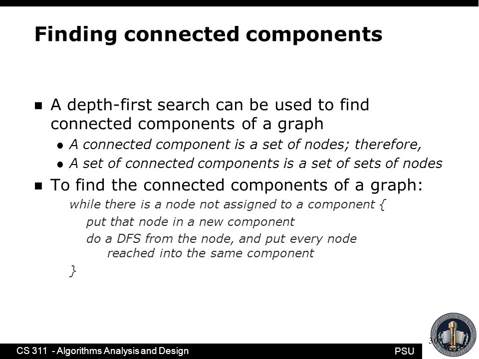 PSU CS 311 - Algorithms Analysis and Design 30 Finding connected components n A depth-first search can be used to find connected components of a graph l A connected component is a set of nodes; therefore, l A set of connected components is a set of sets of nodes n To find the connected components of a graph: while there is a node not assigned to a component { put that node in a new component do a DFS from the node, and put every node reached into the same component }