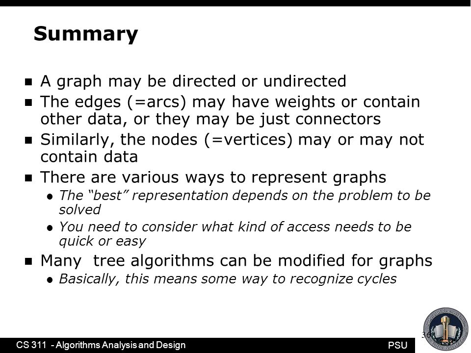 PSU CS 311 - Algorithms Analysis and Design 36 Summary n A graph may be directed or undirected n The edges (=arcs) may have weights or contain other data, or they may be just connectors n Similarly, the nodes (=vertices) may or may not contain data n There are various ways to represent graphs l The best representation depends on the problem to be solved l You need to consider what kind of access needs to be quick or easy n Many tree algorithms can be modified for graphs l Basically, this means some way to recognize cycles