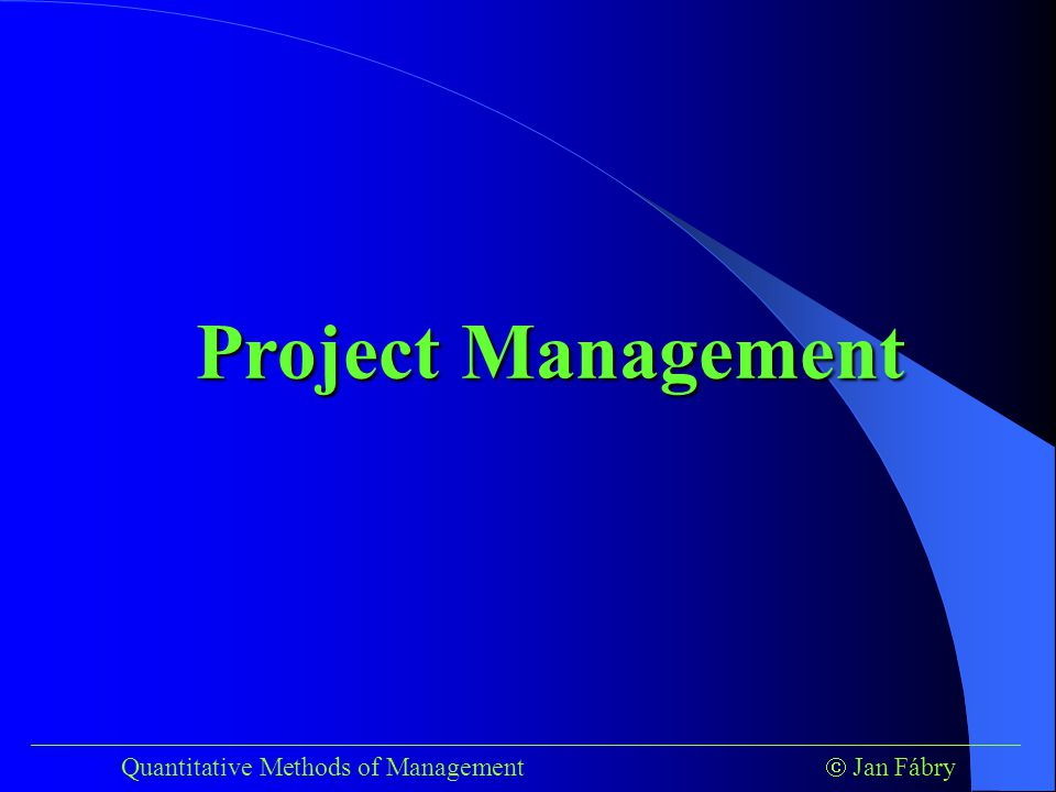 ___________________________________________________________________________ Quantitative Methods of Management  Jan Fábry CPM Project Management