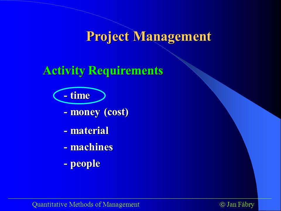 ___________________________________________________________________________ Quantitative Methods of Management  Jan Fábry Project Management Phases of Project Management Network  Planning  Controlling  Scheduling Start and finish times for each activity Finish time of project Periodic progress reports