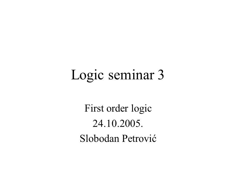 Logic seminar 3 First order logic 24.10.2005. Slobodan Petrović