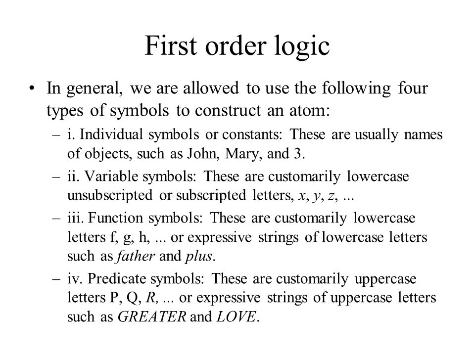 First order logic In general, we are allowed to use the following four types of symbols to construct an atom: –i. Individual symbols or constants: The