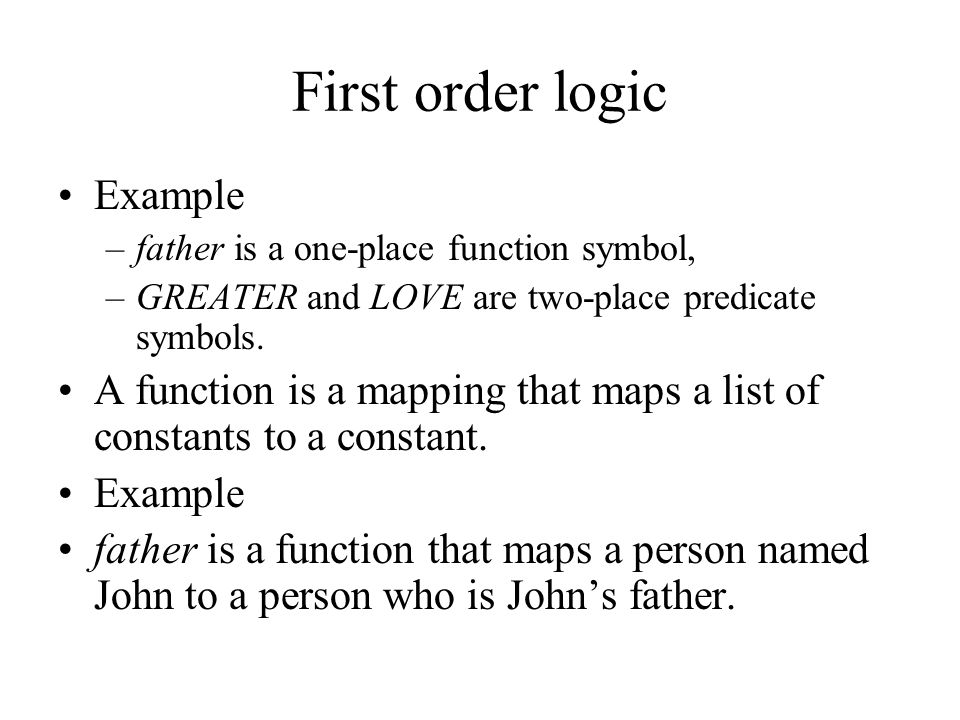 First order logic Example –father is a one-place function symbol, –GREATER and LOVE are two-place predicate symbols.