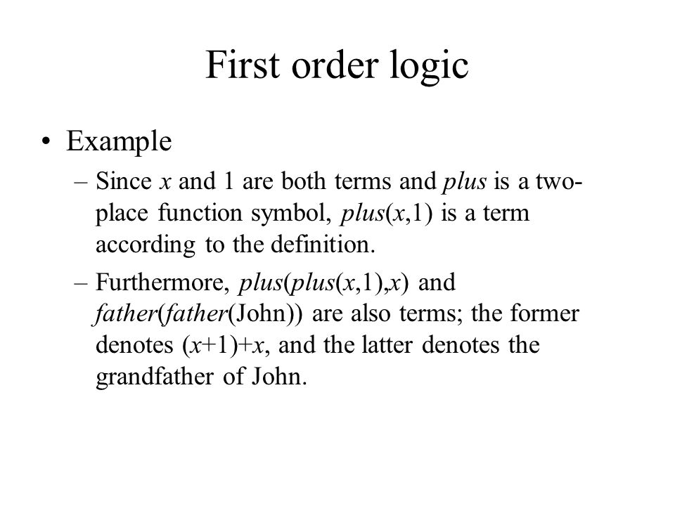 First order logic Example –Since x and 1 are both terms and plus is a two- place function symbol, plus(x,1) is a term according to the definition. –Fu