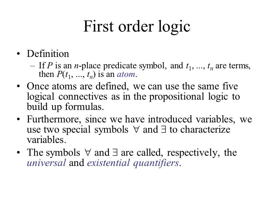 First order logic Definition –If P is an n-place predicate symbol, and t 1,..., t n are terms, then P(t 1,..., t n ) is an atom. Once atoms are define