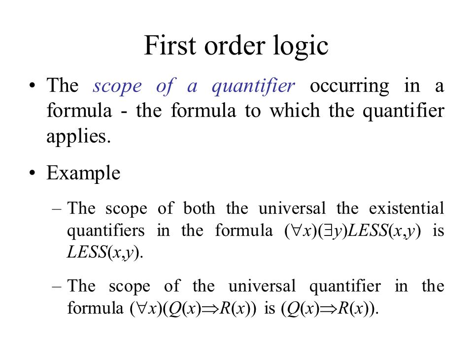 First order logic The scope of a quantifier occurring in a formula - the formula to which the quantifier applies. Example –The scope of both the unive