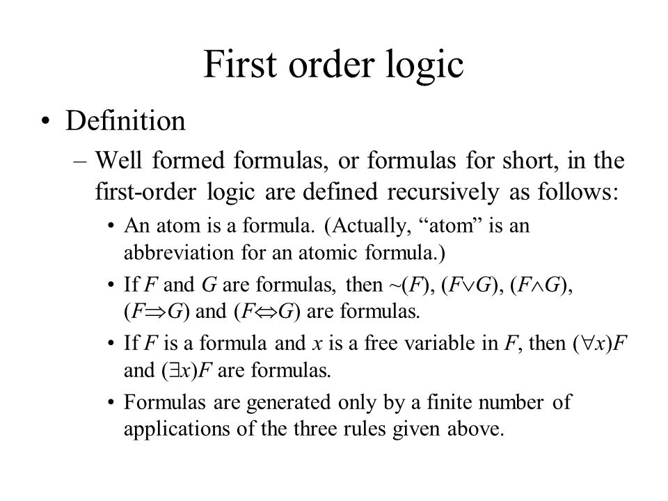 First order logic Definition –Well formed formulas, or formulas for short, in the first-order logic are defined recursively as follows: An atom is a formula.
