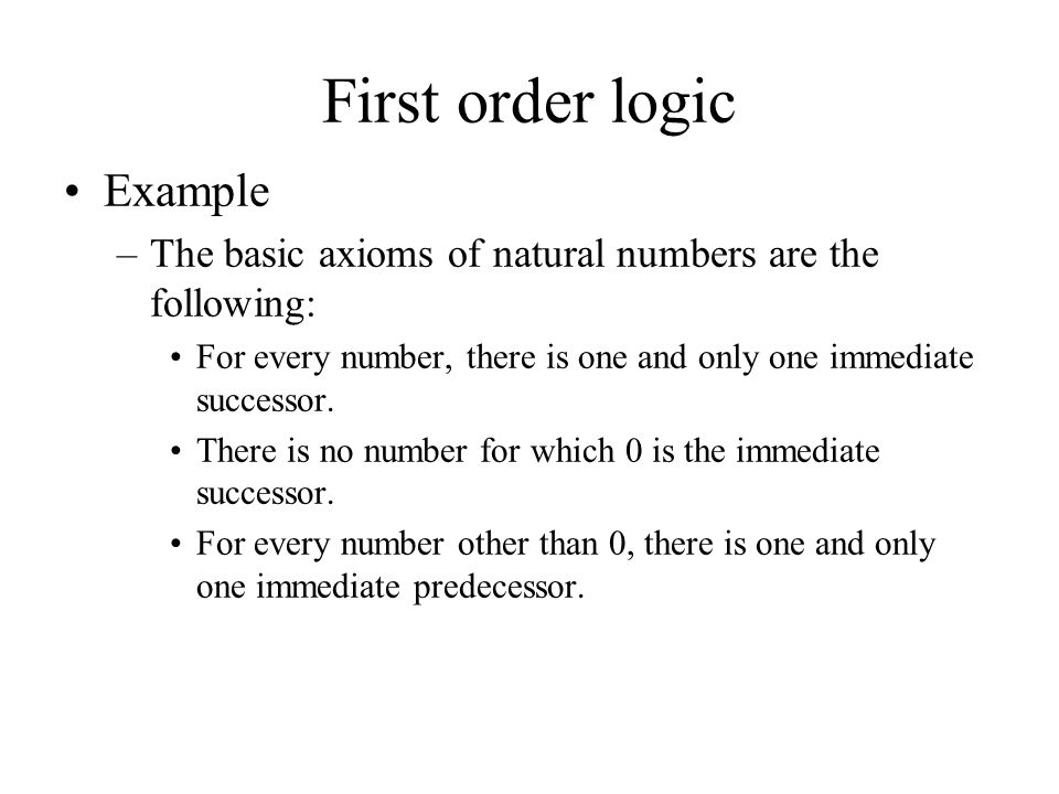First order logic Example –The basic axioms of natural numbers are the following: For every number, there is one and only one immediate successor. The