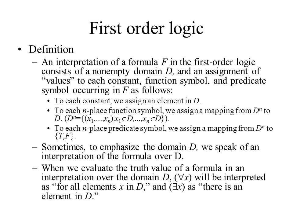 First order logic Definition –An interpretation of a formula F in the first-order logic consists of a nonempty domain D, and an assignment of values to each constant, function symbol, and predicate symbol occurring in F as follows: To each constant, we assign an element in D.