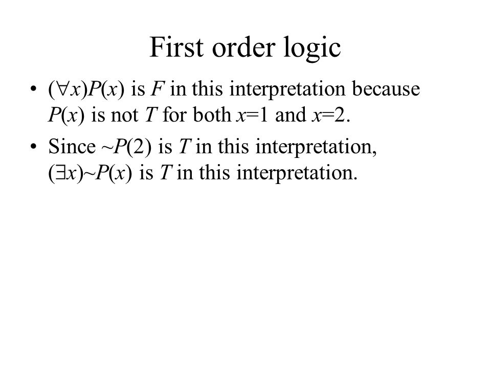 First order logic (  x)P(x) is F in this interpretation because P(x) is not T for both x=1 and x=2.