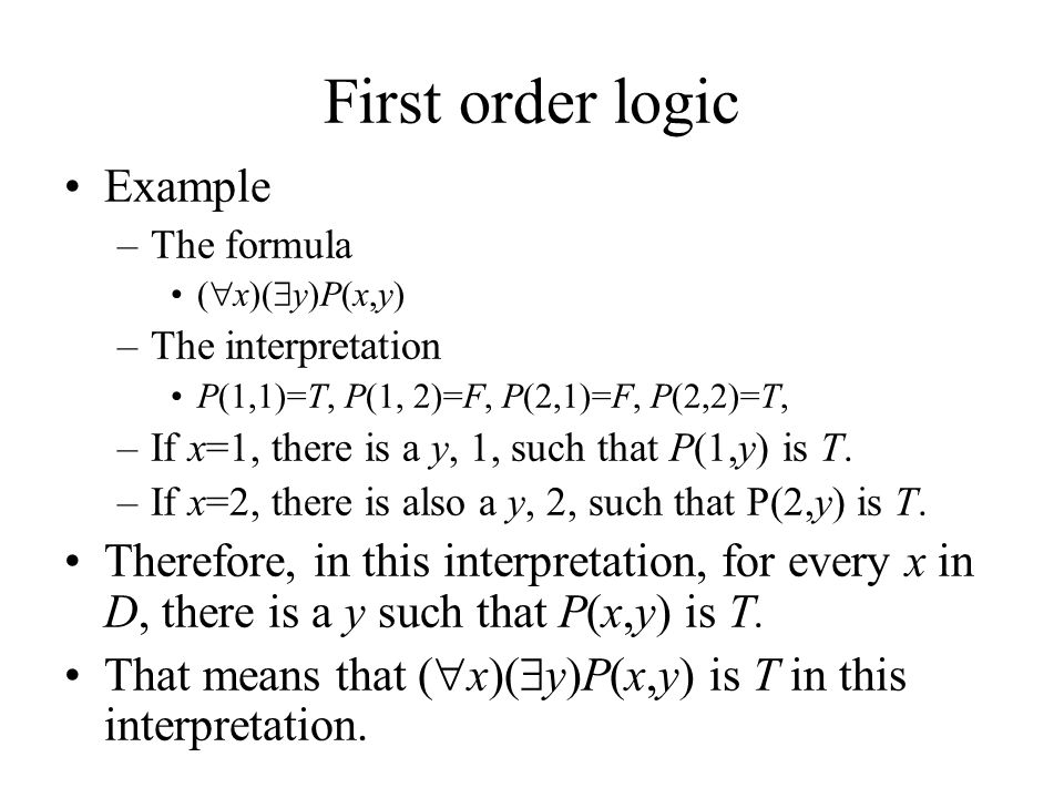 First order logic Example –The formula (  x)(  y)P(x,y) –The interpretation P(1,1)=T, P(1, 2)=F, P(2,1)=F, P(2,2)=T, –If x=1, there is a y, 1, such that P(1,y) is T.