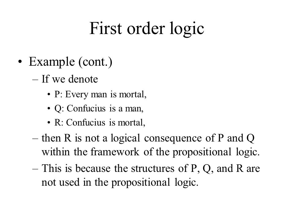 First order logic Example (cont.) –If we denote P: Every man is mortal, Q: Confucius is a man, R: Confucius is mortal, –then R is not a logical consequence of P and Q within the framework of the propositional logic.
