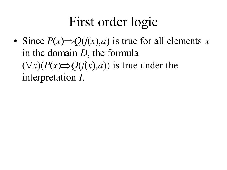 First order logic Since P(x)  Q(f(x),a) is true for all elements x in the domain D, the formula (  x)(P(x)  Q(f(x),a)) is true under the interpretation I.