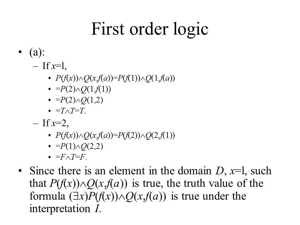 First order logic (a): –If x=l, P(f(x))  Q(x,f(a))=P(f(1))  Q(1,f(a)) =P(2)  Q(1,f(1)) =P(2)  Q(1,2) =T  T=T.