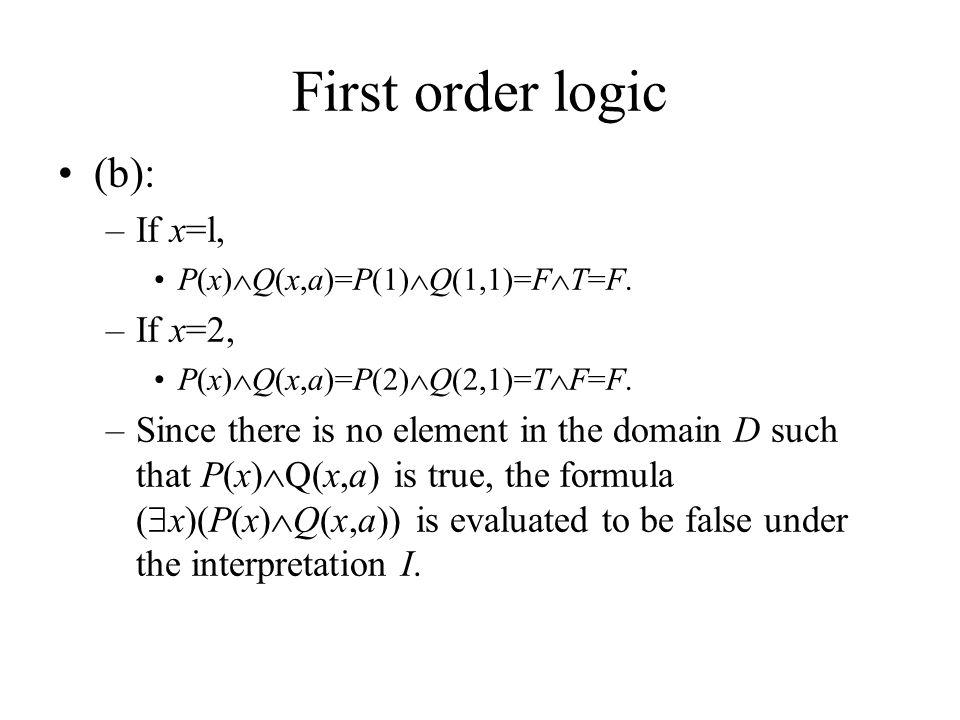 First order logic (b): –If x=l, P(x)  Q(x,a)=P(1)  Q(1,1)=F  T=F.