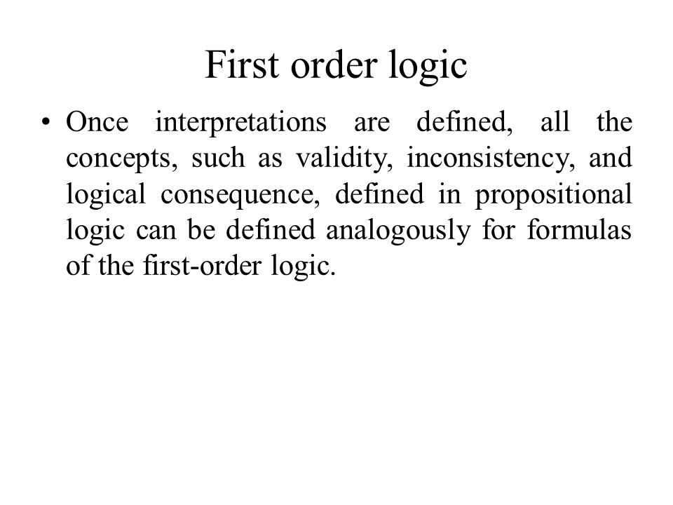 First order logic Once interpretations are defined, all the concepts, such as validity, inconsistency, and logical consequence, defined in proposition